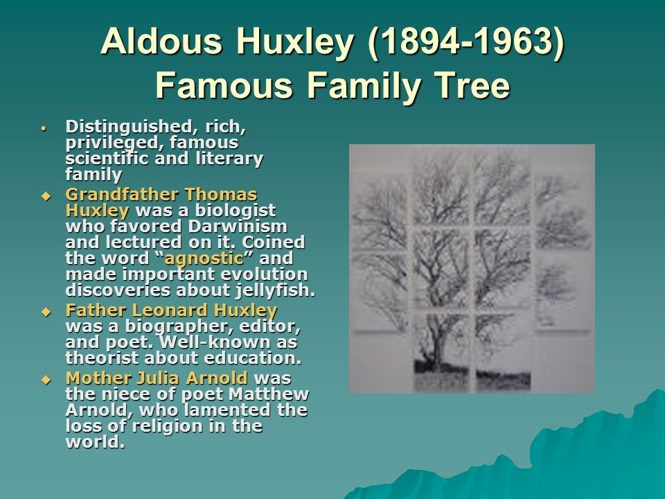 Aldous Huxley (1894-1963) Famous Family Tree Distinguished, rich, privileged, famous scientific and literary family Distinguished, rich, privileged, famous scientific and literary family  Grandfather Thomas Huxley was a biologist who favored Darwinism and lectured on it.