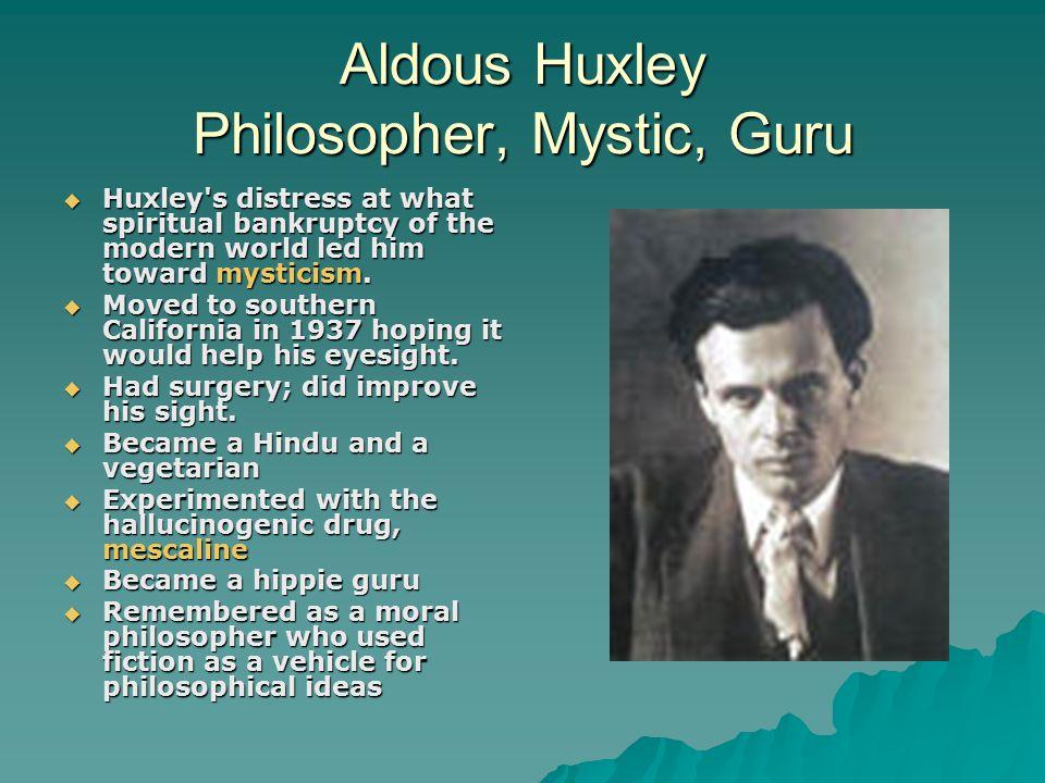 Aldous Huxley Philosopher, Mystic, Guru  Huxley s distress at what spiritual bankruptcy of the modern world led him toward mysticism.