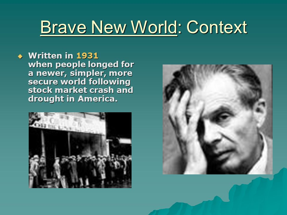 Brave New World: Context  Written in 1931 when people longed for a newer, simpler, more secure world following stock market crash and drought in America.