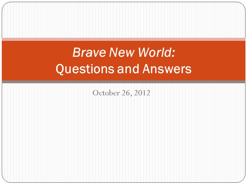 October 26, 2012 Brave New World: Questions and Answers