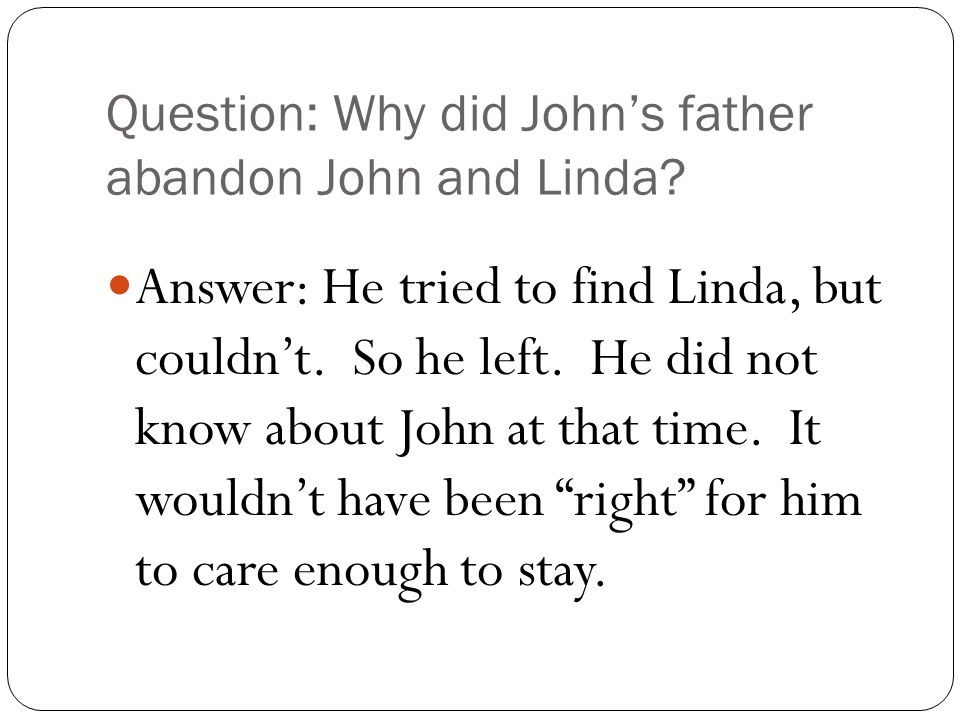 Question: Why did John's father abandon John and Linda.