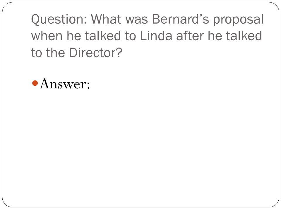Question: What was Bernard's proposal when he talked to Linda after he talked to the Director.