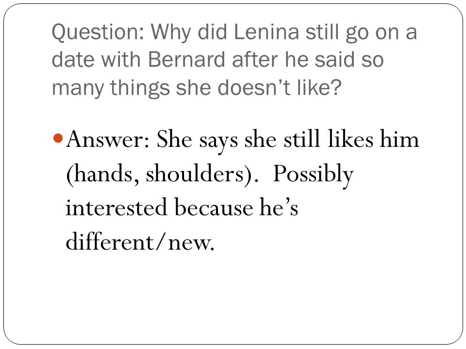 Question: Why did Lenina still go on a date with Bernard after he said so many things she doesn't like.