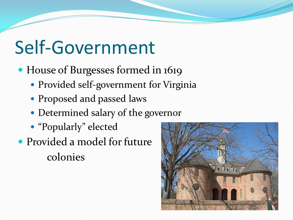 """Self-Government House of Burgesses formed in 1619 Provided self-government for Virginia Proposed and passed laws Determined salary of the governor """"Po"""