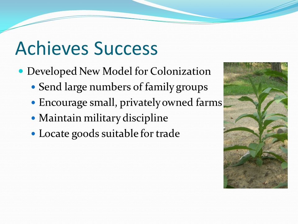 Achieves Success Developed New Model for Colonization Send large numbers of family groups Encourage small, privately owned farms Maintain military dis