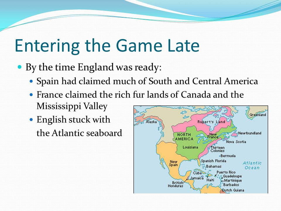 Entering the Game Late By the time England was ready: Spain had claimed much of South and Central America France claimed the rich fur lands of Canada