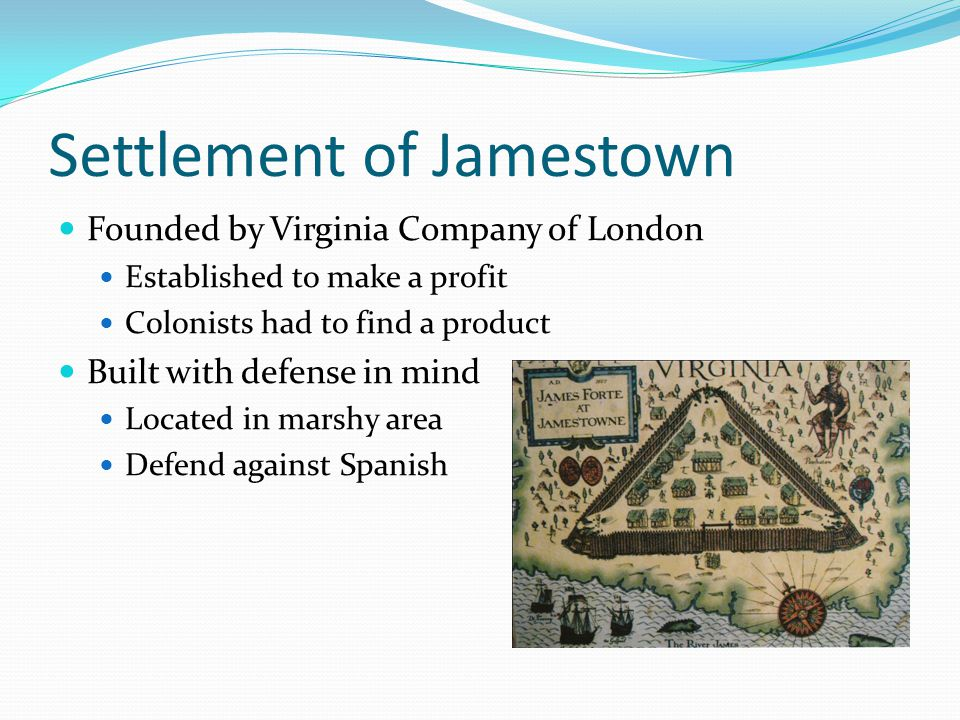 Settlement of Jamestown Founded by Virginia Company of London Established to make a profit Colonists had to find a product Built with defense in mind