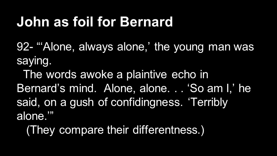 John as foil for Bernard 92- 'Alone, always alone,' the young man was saying.