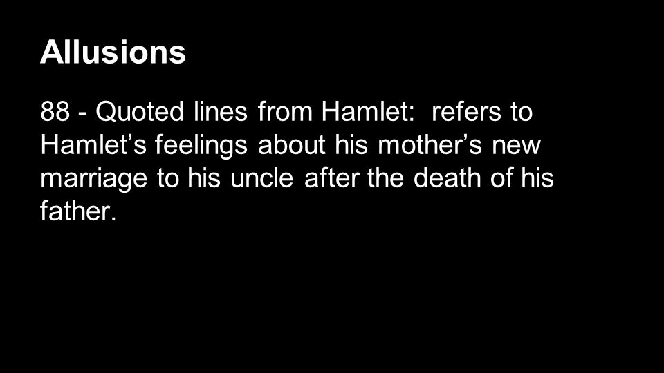 Allusions 88 - Quoted lines from Hamlet: refers to Hamlet's feelings about his mother's new marriage to his uncle after the death of his father.