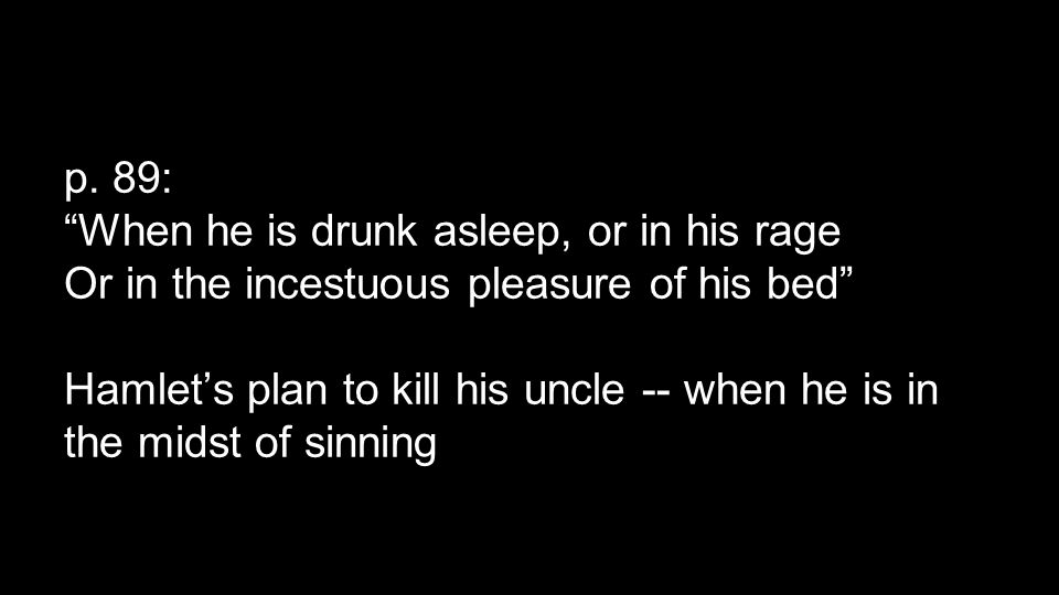 """p. 89: """"When he is drunk asleep, or in his rage Or in the incestuous pleasure of his bed"""" Hamlet's plan to kill his uncle -- when he is in the midst o"""