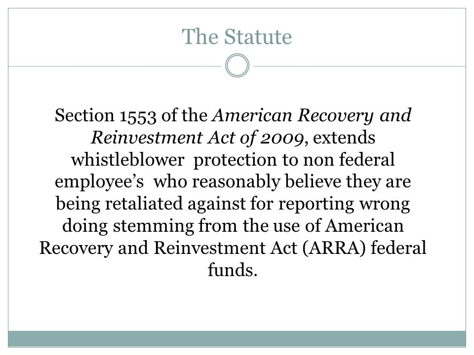 The Statute Section 1553 of the American Recovery and Reinvestment Act of 2009, extends whistleblower protection to non federal employee's who reasonably believe they are being retaliated against for reporting wrong doing stemming from the use of American Recovery and Reinvestment Act (ARRA) federal funds.