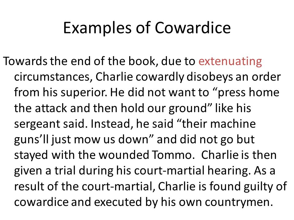Examples of Cowardice Towards the end of the book, due to extenuating circumstances, Charlie cowardly disobeys an order from his superior. He did not