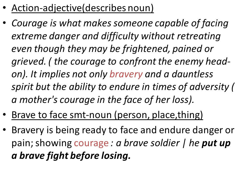Action-adjective(describes noun) Courage is what makes someone capable of facing extreme danger and difficulty without retreating even though they may