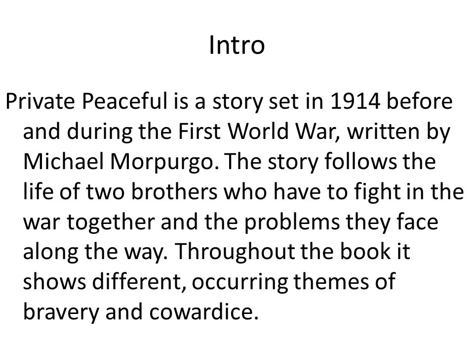 Intro Private Peaceful is a story set in 1914 before and during the First World War, written by Michael Morpurgo. The story follows the life of two br