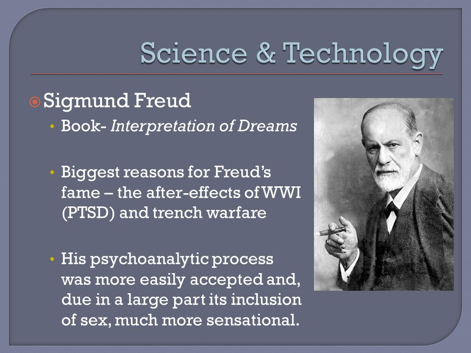  Sigmund Freud Book- Interpretation of Dreams Biggest reasons for Freud's fame – the after-effects of WWI (PTSD) and trench warfare His psychoanalytic process was more easily accepted and, due in a large part its inclusion of sex, much more sensational.
