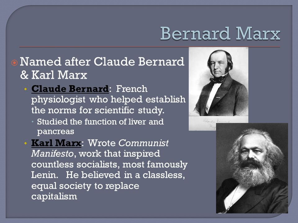  Named after Claude Bernard & Karl Marx Claude Bernard: French physiologist who helped establish the norms for scientific study.
