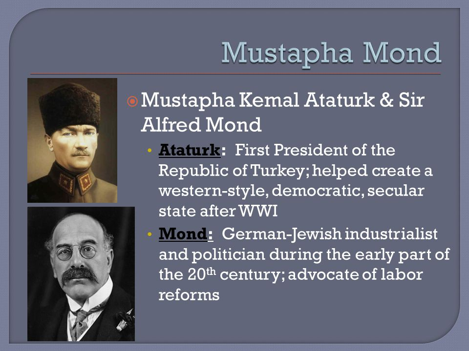  Mustapha Kemal Ataturk & Sir Alfred Mond Ataturk: First President of the Republic of Turkey; helped create a western-style, democratic, secular state after WWI Mond: German-Jewish industrialist and politician during the early part of the 20 th century; advocate of labor reforms