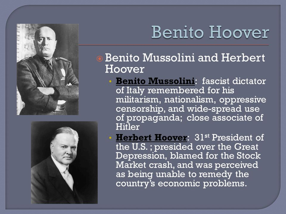  Benito Mussolini and Herbert Hoover Benito Mussolini: fascist dictator of Italy remembered for his militarism, nationalism, oppressive censorship, and wide-spread use of propaganda; close associate of Hitler Herbert Hoover: 31 st President of the U.S.
