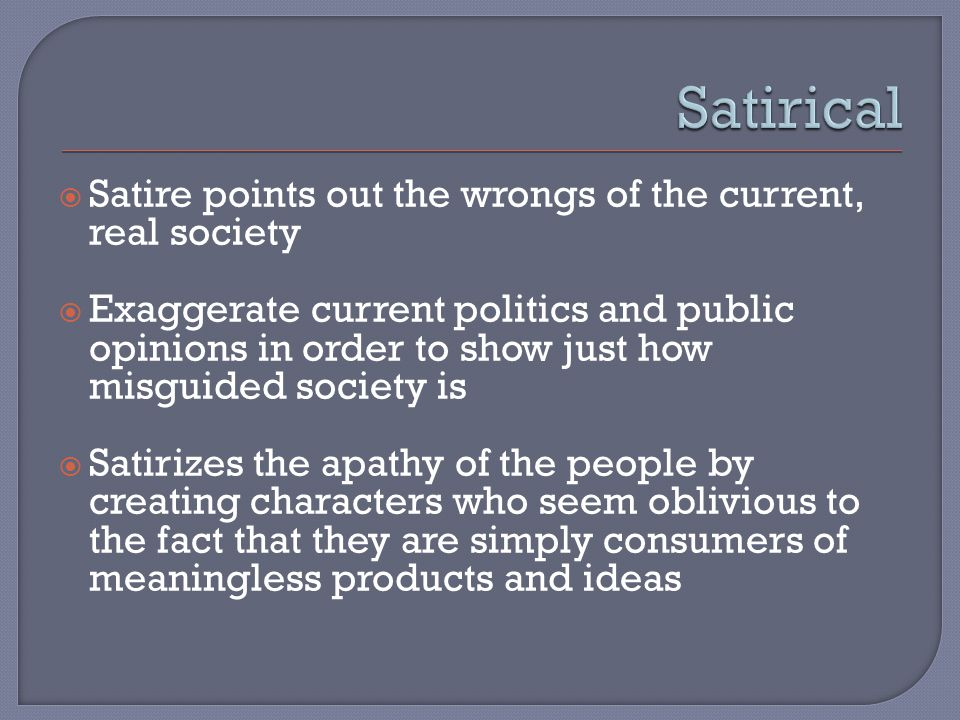  Satire points out the wrongs of the current, real society  Exaggerate current politics and public opinions in order to show just how misguided society is  Satirizes the apathy of the people by creating characters who seem oblivious to the fact that they are simply consumers of meaningless products and ideas