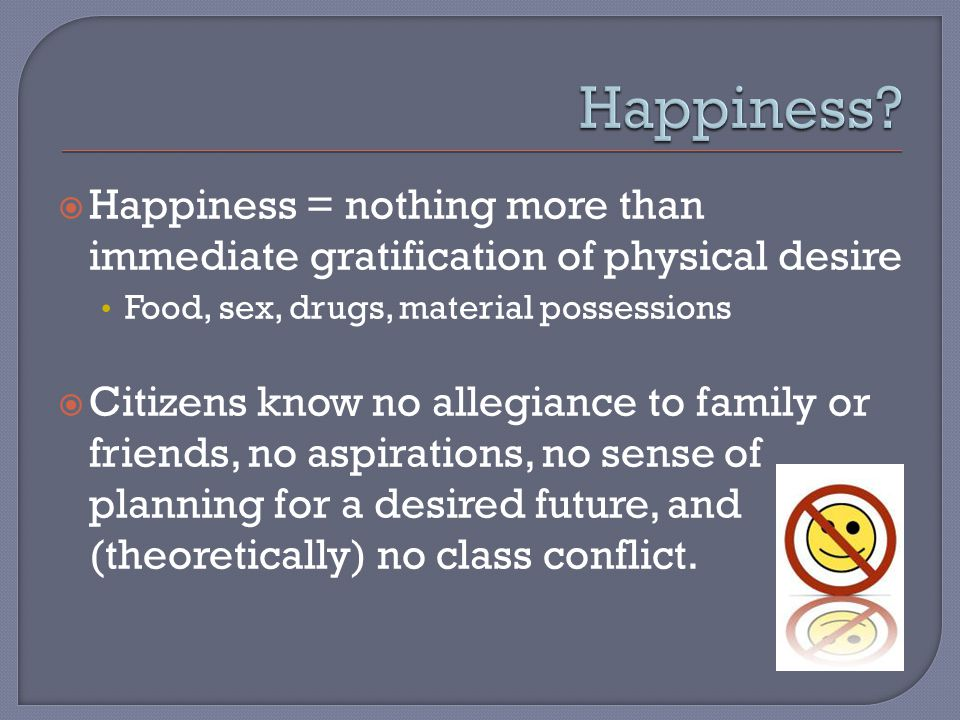  Happiness = nothing more than immediate gratification of physical desire Food, sex, drugs, material possessions  Citizens know no allegiance to family or friends, no aspirations, no sense of planning for a desired future, and (theoretically) no class conflict.