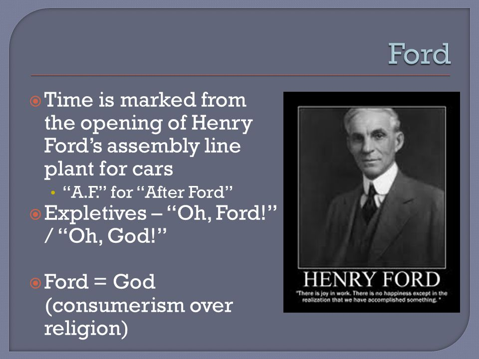  Time is marked from the opening of Henry Ford's assembly line plant for cars A.F. for After Ford  Expletives – Oh, Ford! / Oh, God!  Ford = God (consumerism over religion)
