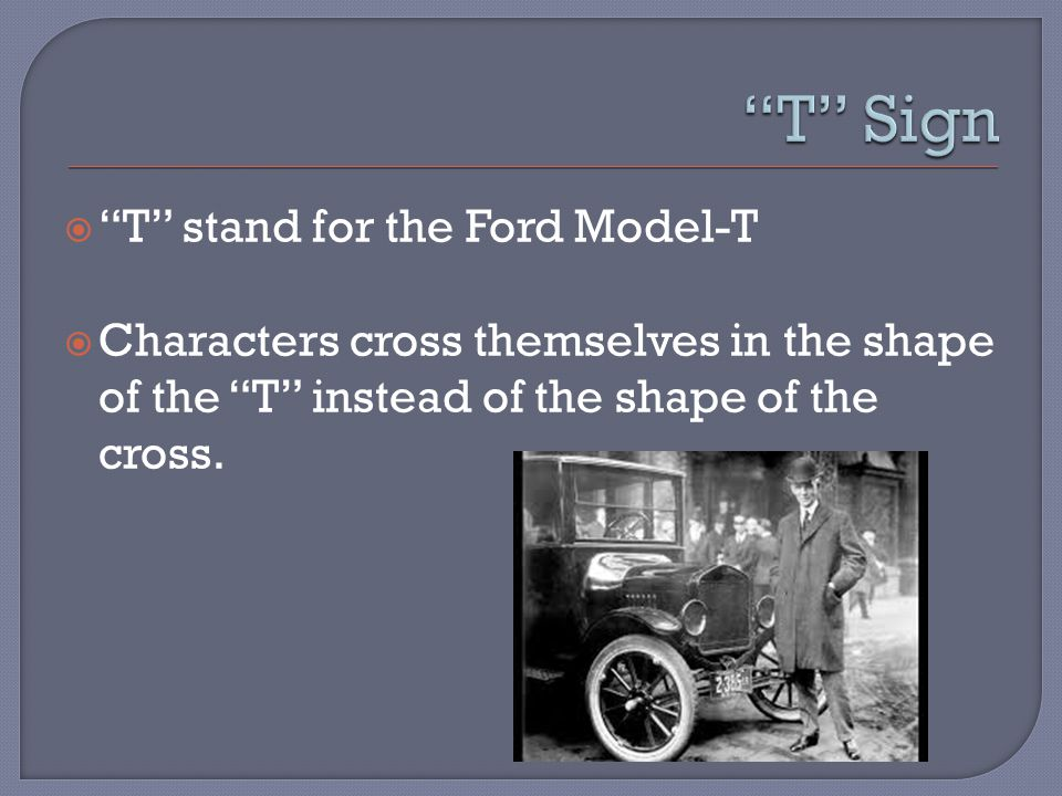  T stand for the Ford Model-T  Characters cross themselves in the shape of the T instead of the shape of the cross.