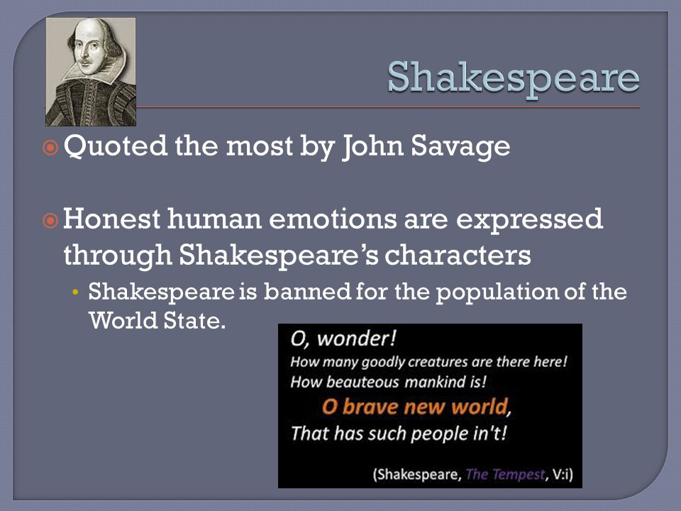  Quoted the most by John Savage  Honest human emotions are expressed through Shakespeare's characters Shakespeare is banned for the population of the World State.