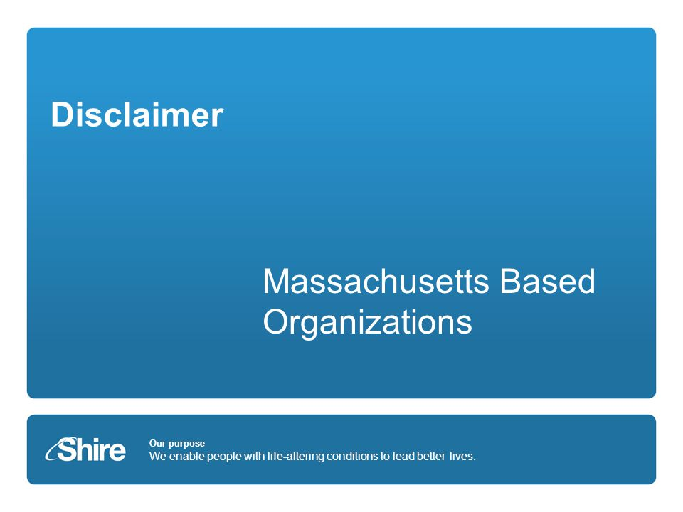 Our purpose We enable people with life-altering conditions to lead better lives. Disclaimer Massachusetts Based Organizations