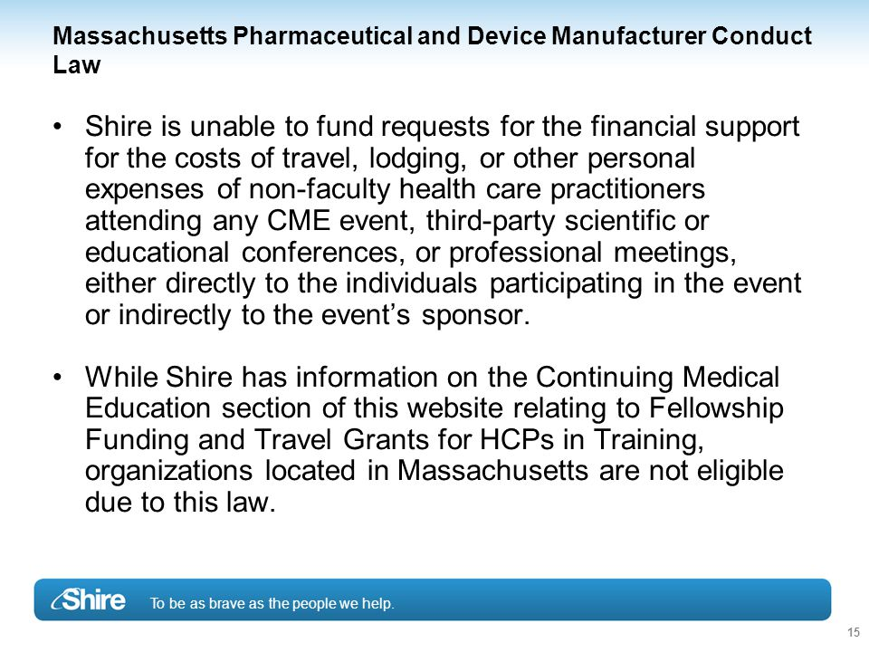 To be as brave as the people we help. 15 Massachusetts Pharmaceutical and Device Manufacturer Conduct Law Shire is unable to fund requests for the fin