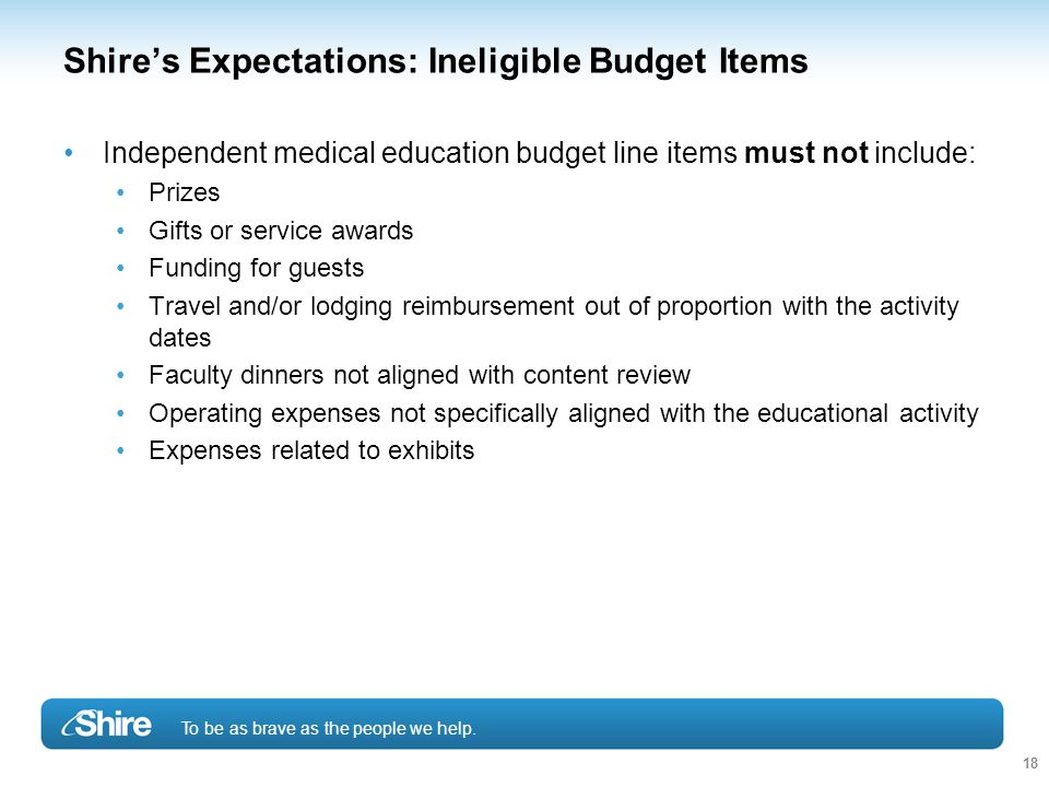 To be as brave as the people we help. 18 Shire's Expectations: Ineligible Budget Items Independent medical education budget line items must not includ