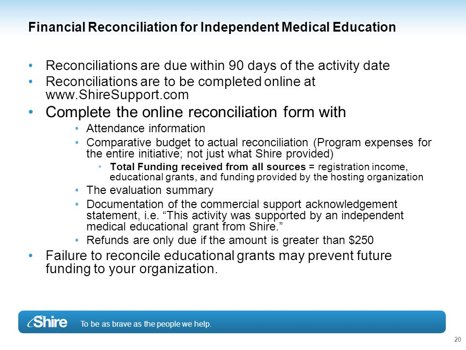 To be as brave as the people we help. 20 Financial Reconciliation for Independent Medical Education Reconciliations are due within 90 days of the acti