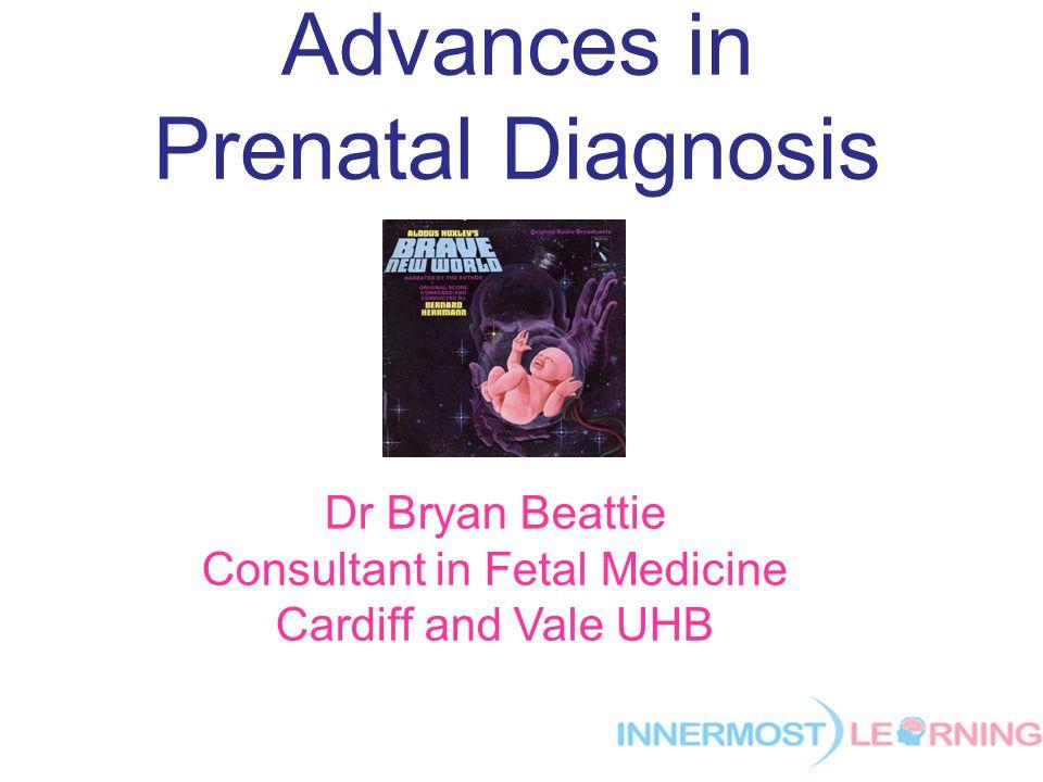 Advances in Prenatal Diagnosis Dr Bryan Beattie Consultant in Fetal Medicine Cardiff and Vale UHB