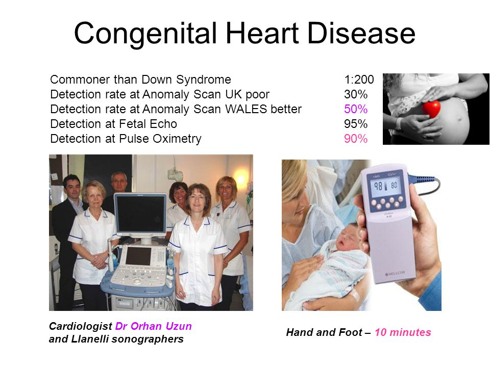 Congenital Heart Disease Commoner than Down Syndrome1:200 Detection rate at Anomaly Scan UK poor 30% Detection rate at Anomaly Scan WALES better50% Detection at Fetal Echo95% Detection at Pulse Oximetry90% Cardiologist Dr Orhan Uzun and Llanelli sonographers Hand and Foot – 10 minutes