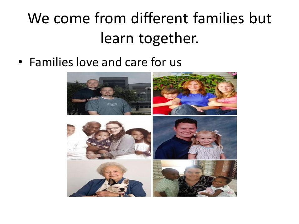 We come from different families but learn together. Families love and care for us