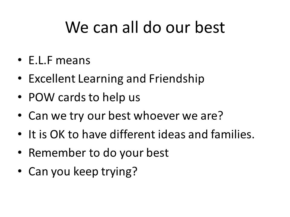We can all do our best E.L.F means Excellent Learning and Friendship POW cards to help us Can we try our best whoever we are? It is OK to have differe