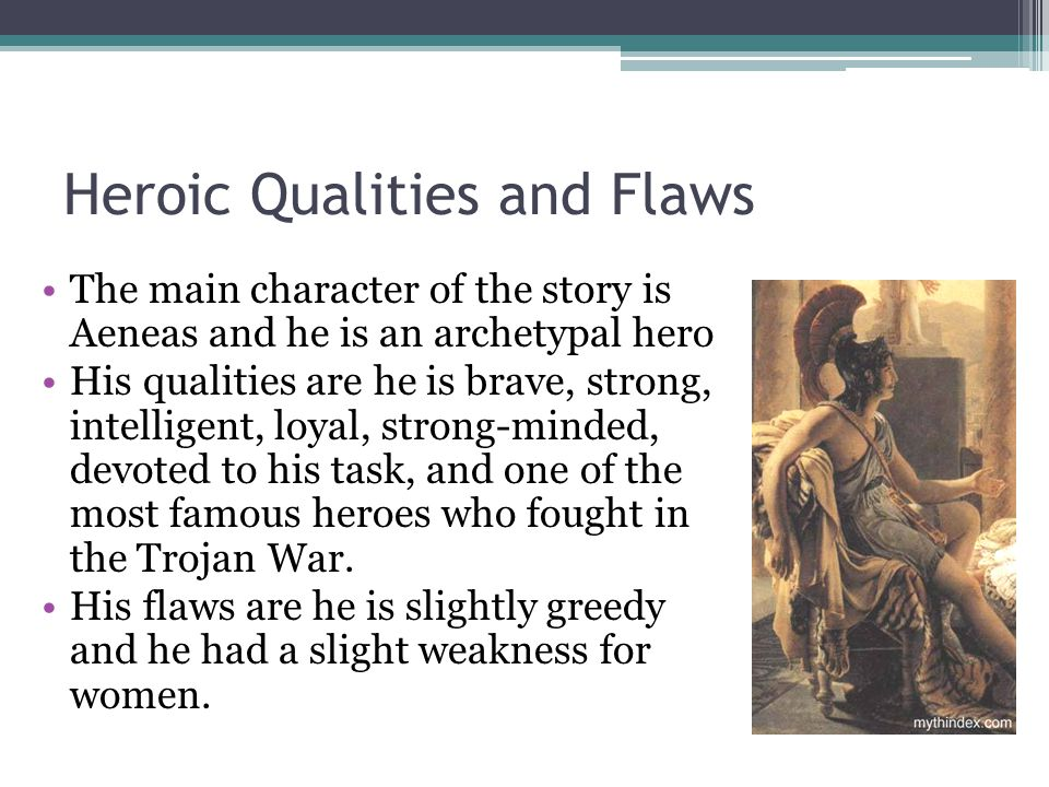 Heroic Qualities and Flaws The main character of the story is Aeneas and he is an archetypal hero His qualities are he is brave, strong, intelligent, loyal, strong-minded, devoted to his task, and one of the most famous heroes who fought in the Trojan War.