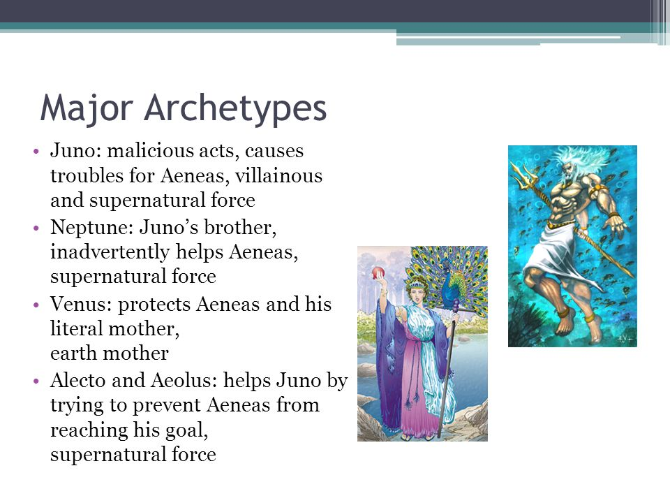 Major Archetypes Juno: malicious acts, causes troubles for Aeneas, villainous and supernatural force Neptune: Juno's brother, inadvertently helps Aeneas, supernatural force Venus: protects Aeneas and his literal mother, earth mother Alecto and Aeolus: helps Juno by trying to prevent Aeneas from reaching his goal, supernatural force