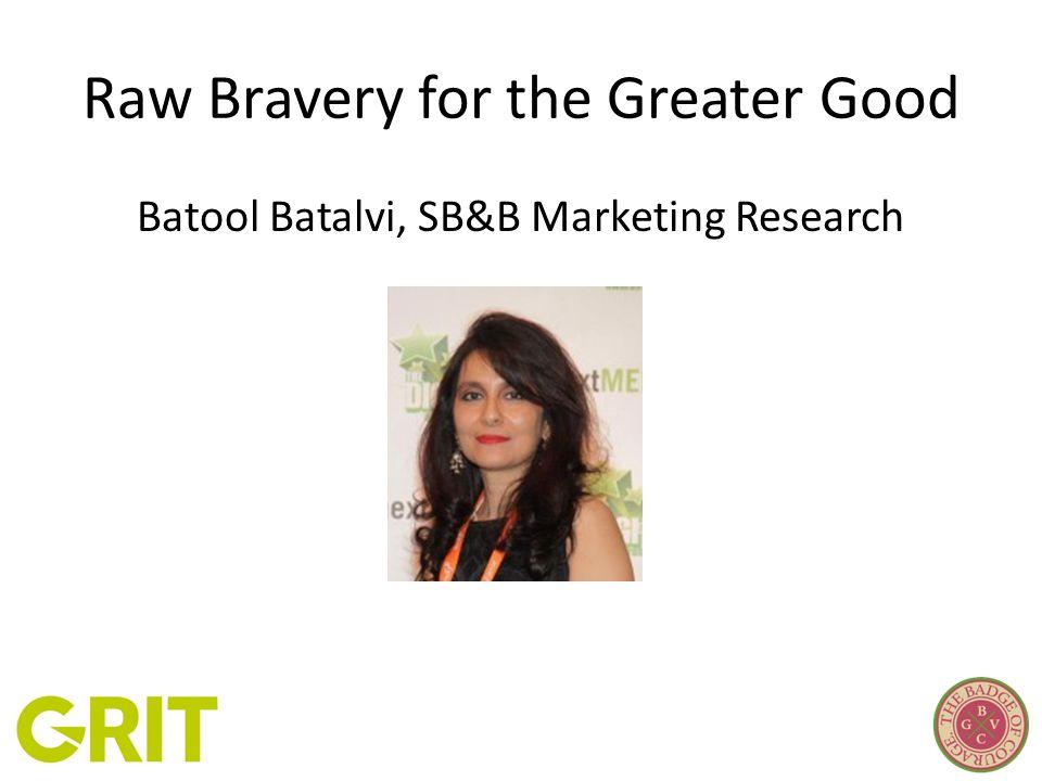 Raw Bravery for the Greater Good Batool Batalvi, SB&B Marketing Research