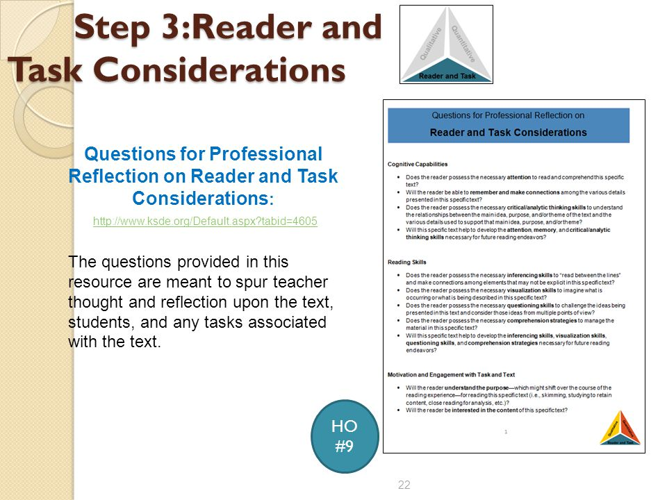 Step 3:Reader and Task Considerations 22 Questions for Professional Reflection on Reader and Task Considerations : http://www.ksde.org/Default.aspx?tabid=4605 The questions provided in this resource are meant to spur teacher thought and reflection upon the text, students, and any tasks associated with the text.