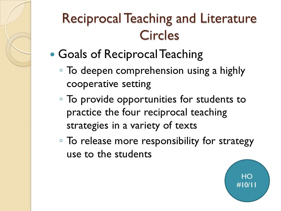 Reciprocal Teaching and Literature Circles Goals of Reciprocal Teaching ◦ To deepen comprehension using a highly cooperative setting ◦ To provide opportunities for students to practice the four reciprocal teaching strategies in a variety of texts ◦ To release more responsibility for strategy use to the students HO #10/11