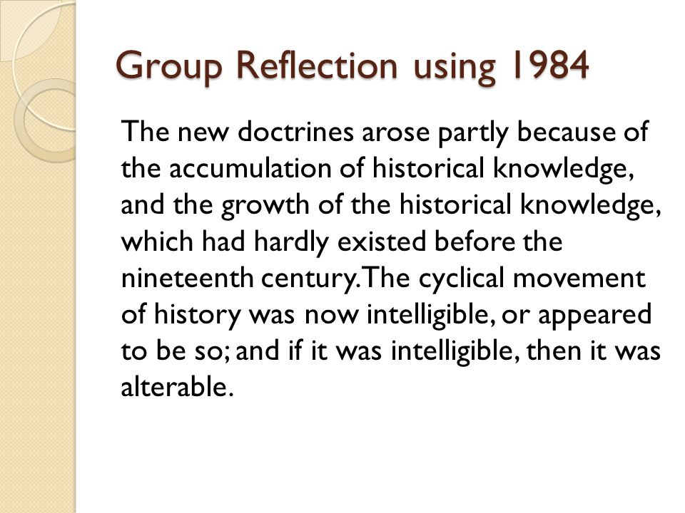 Group Reflection using 1984 The new doctrines arose partly because of the accumulation of historical knowledge, and the growth of the historical knowledge, which had hardly existed before the nineteenth century.