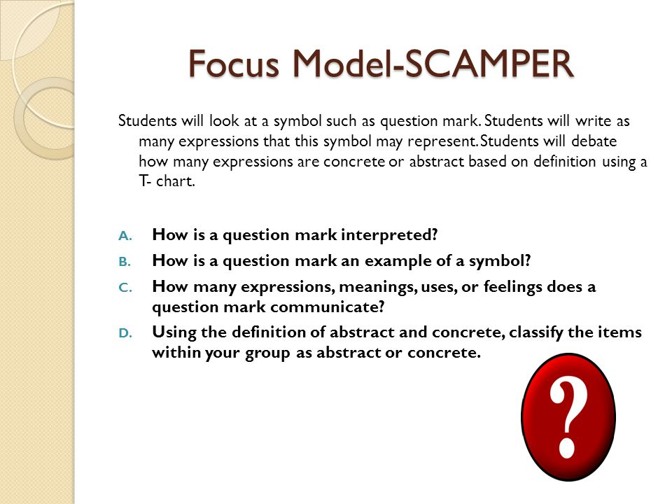 Focus Model-SCAMPER Students will look at a symbol such as question mark.