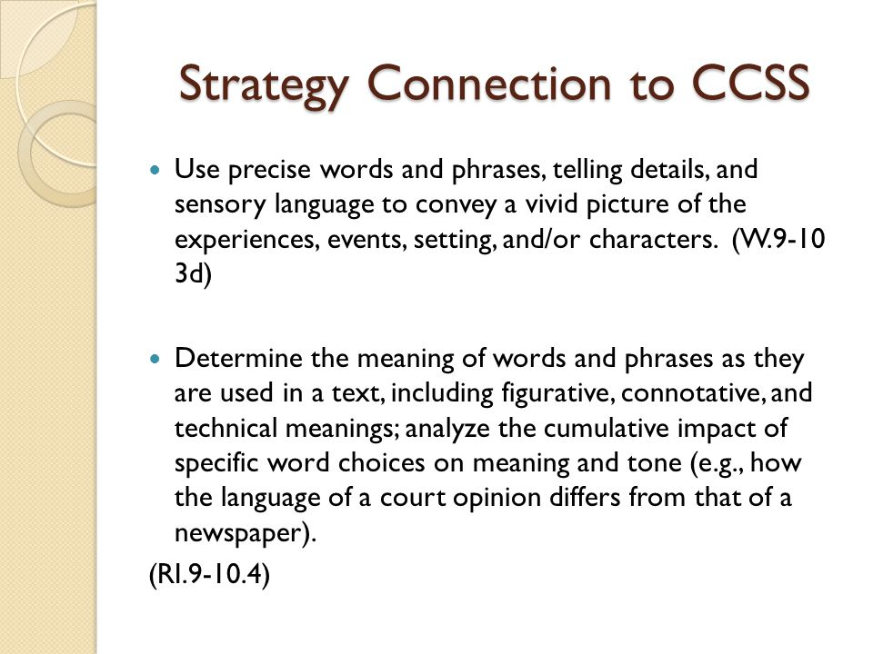 Strategy Connection to CCSS Use precise words and phrases, telling details, and sensory language to convey a vivid picture of the experiences, events, setting, and/or characters.
