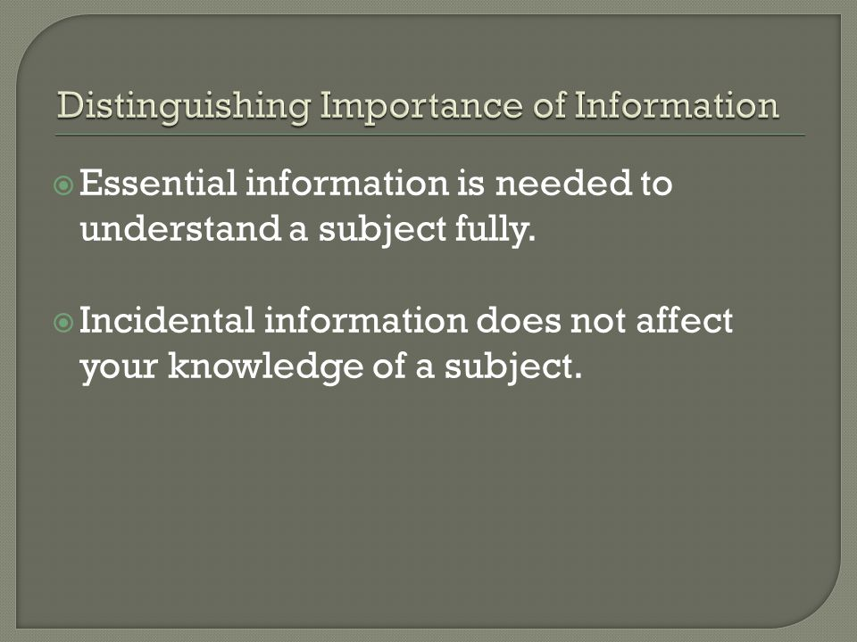 Essential information is needed to understand a subject fully.