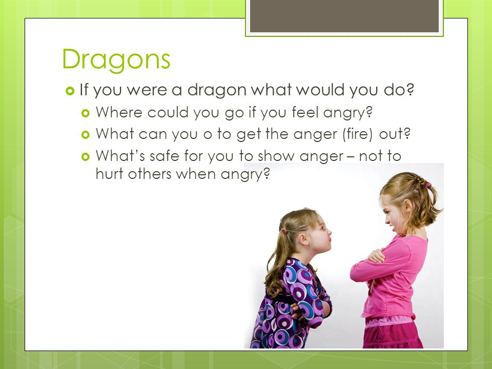 Dragons  If you were a dragon what would you do.  Where could you go if you feel angry.