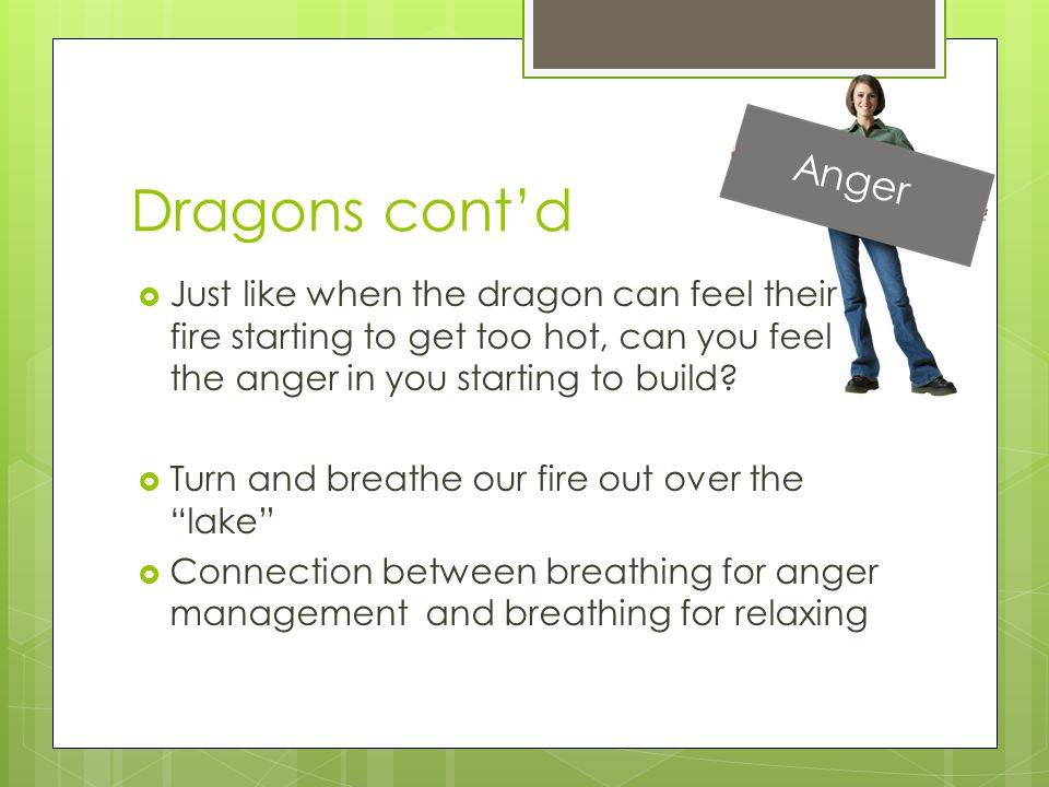 Dragons cont'd  Just like when the dragon can feel their fire starting to get too hot, can you feel the anger in you starting to build?  Turn and br