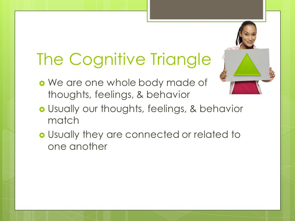 The Cognitive Triangle  We are one whole body made of thoughts, feelings, & behavior  Usually our thoughts, feelings, & behavior match  Usually they are connected or related to one another