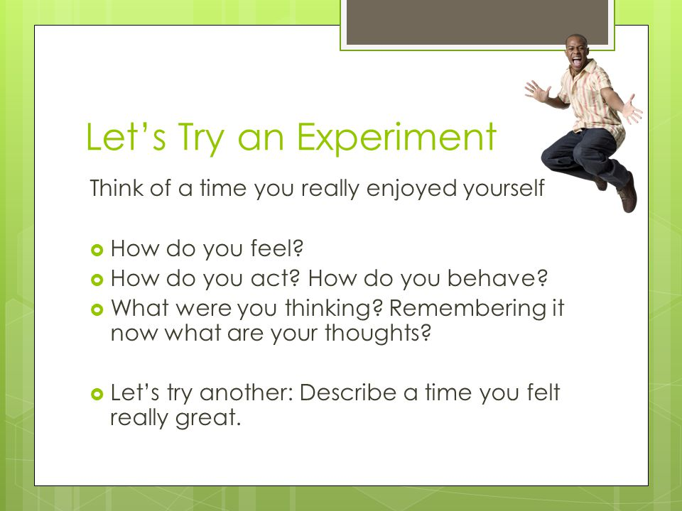 Let's Try an Experiment Think of a time you really enjoyed yourself  How do you feel?  How do you act? How do you behave?  What were you thinking?