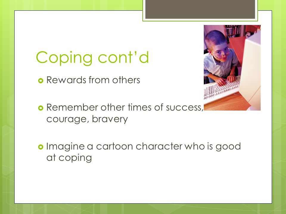 Coping cont'd  Rewards from others  Remember other times of success, courage, bravery  Imagine a cartoon character who is good at coping
