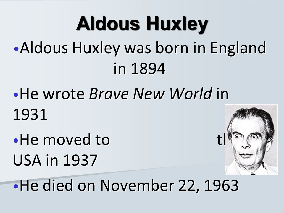 Aldous Huxley was born in England in 1894 Aldous Huxley was born in England in 1894 He wrote Brave New World in 1931 He wrote Brave New World in 1931 He moved to the USA in 1937 He moved to the USA in 1937 He died on November 22, 1963 He died on November 22, 1963 Aldous Huxley